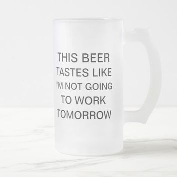 This beer tastes like I'm not going to work funny Frosted Glass Beer Mug