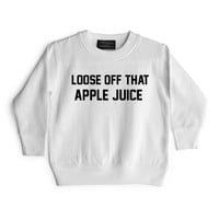 LOOSE OFF THAT APPLE JUICE [TODDLER SWEATSHIRT]