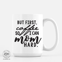 But First, Coffee So I Can Mom Hard