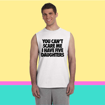 You Can't Scare Me I Have Five Daughters Sleeveless T-shirt