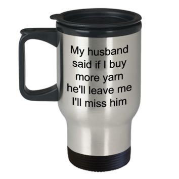 Yarn Travel Mug Gifts - My Husband Said If I Buy More Yarn He'll Leave Me I'll Miss Him Stainless Steel Insulated Travel Coffee Cup with Lid