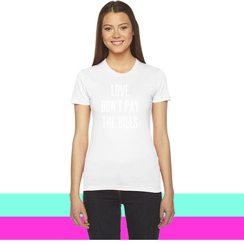 Love don't pay the bills_ women T-shirt