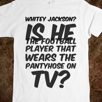 WHITEY JACKSON? IS HE THE FOOTBALL PLAYER THAT WEARS THE PANTYHOSE ON TV?