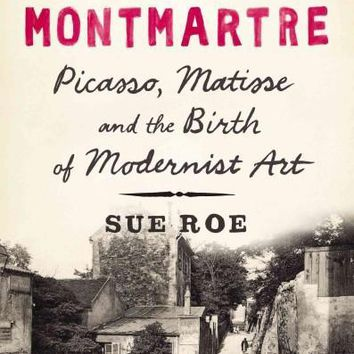 In Montmartre: Picasso, Matisse and Modernism in Paris 1900-1910: In Montmartre: Picasso, Matisse and the Birth of Modernist Art