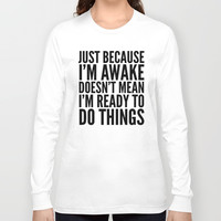 Just Because I'm Awake Doesn't Mean I'm Ready To Do Things Long Sleeve T-shirt by CreativeAngel