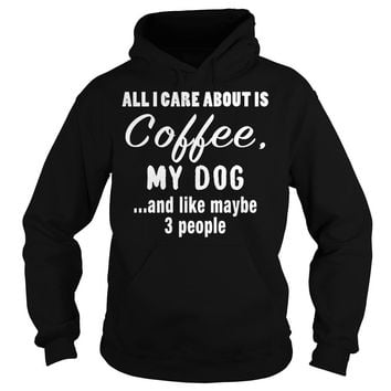 All I Care About Is Coffee My Dog T-Shirt Hoodie