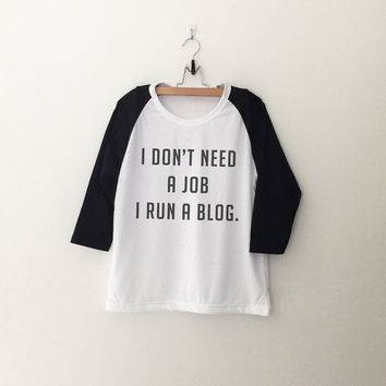 I don' need a job I run a blog Blogger Sweatshirt T-Shirt womens girls teens unisex grunge tumblr instagram blogger punk hipster gifts merch