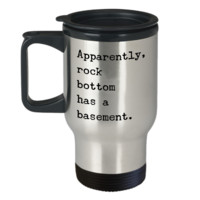 Apparently Rock Bottom Has a Basement Funny Sarcastic Sobriety Gifts Recovery Gift Travel Mug Stainless Steel Insulated Coffee Cup