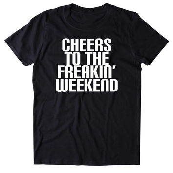 Cheers To The Freakin' Weekend Shirt Funny Saturday Partying Drinking Drunk Rave College Tumblr T-shirt
