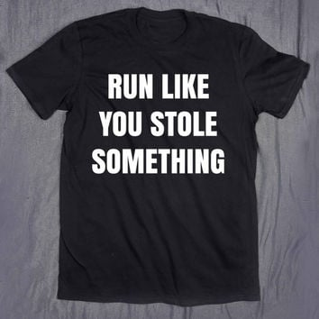 Run Like You Stole Something Slogan Funny Gym Exercise Running Fitness Training Tee Quote T-shirt