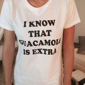 I know that guacamole is extra Tshirt white Fashion funny slogan womens girls sassy cute top
