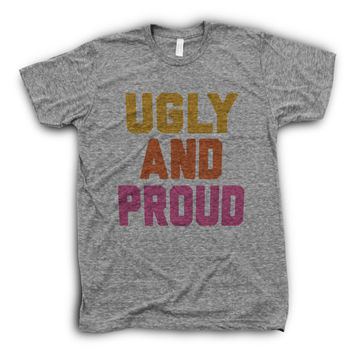 Ugly And Proud | Sarcastic Shirt, Funny Girl T Shirts
