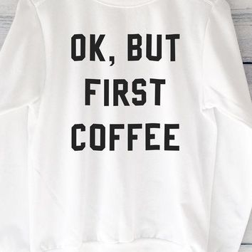 ac NOVQ2A Ok, But First Coffee White Sweatshirt With Large Print