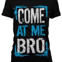 Come At Me Bro Juniors T-shirt, Big and Bold Funny Statements Juniors Shirt