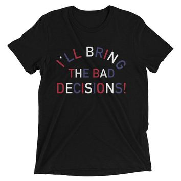 I'll Bring The Bad Decisions!, 4th Of July Edition - Unisex T-Shirt