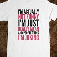 I'M ACTUALLY NOT FUNNY. I'M JUST REALLY MEAN AND PEOPLE THINK I'M JOKING T-SHIRT (IDD092343)