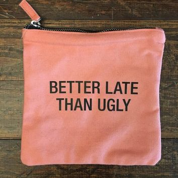 Better Late Than Ugly Cosmetic Bag