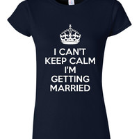 I Can't Keep Calm I'm Getting Married Great Bridal party Gift Rehearsal Dinner Gift Wedding Shower Shirt Great Juniors Shirt