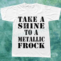 Take A Shine To A Metallic Frock Shirt Text Tshirt Unisex TShirts Women TShirts Men TShirts