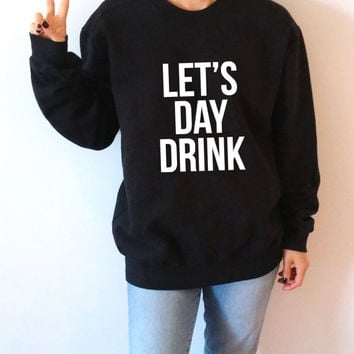 Let's day drink Sweatshirt Unisex for women sassy cute jumper fashion teen clothes saying lazy ladies bachelorette party girls