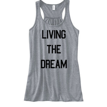 Living the Dream Womens Flowy Tank | Inspirational Tank Motivational Shirt Work Out Tank Women's Shirt Dreams are Real Tumblr College Tank