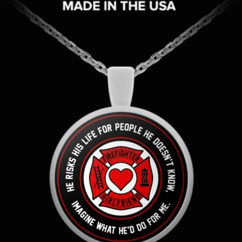 Firefighter - Girlfriend - He Risks His Life For People He Doesn't Know, Imagine What He'd Do For Me. - Necklace