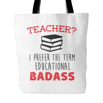 Teacher? I Prefer The Term Educational Badass Tote Bag, 18 inch x 18 inch