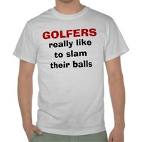 Golfers like to slam their balls - Funny Tshirt - Can be Personalized