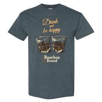 Bourbon Bound Drink and be Happy on a Dark Heather Shirt