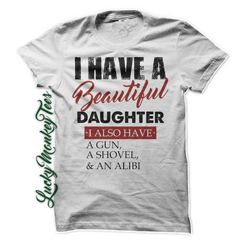 I Have A Beautiful Daughter. I also have a GUN, a Shovel, and  Alibi T-Shirt Tee