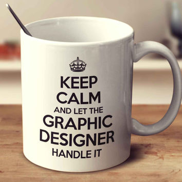 Keep Calm And Let The Graphic Designer Handle It