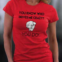Who Drives Me Crazy T Shirt, You Know Who Drives Me Crazy? You Do T Shirt, Birthday Gift, Birthday Tshirt