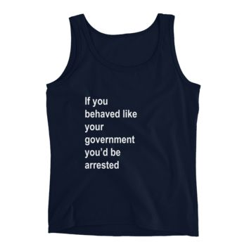 Ladies' Tank - If you behaved like your government you'd be arrested