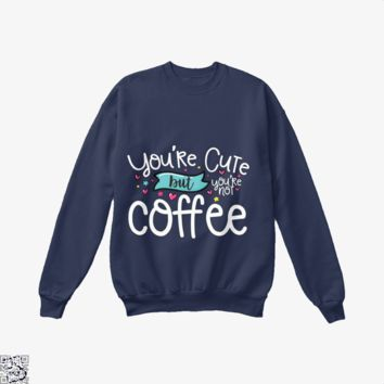 You're Cute But You're Not Coffee, Coffee Lover's Crew Neck Sweatshirt