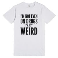 I'm Not Even On Drugs. I'm Just Weird. T-shirt
