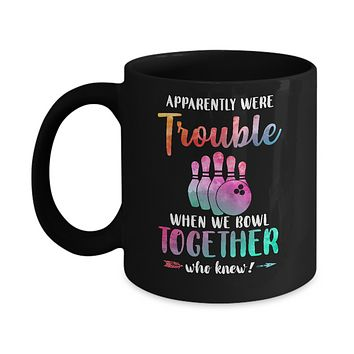 Apparently We're Trouble When We Bowl Together Mug