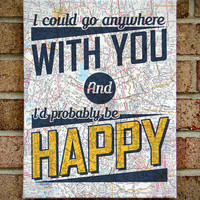 I could go anywhere with you and I'd probably be Happy - Bright Eyes - Map Canvas Wall Art - First Day of My Life