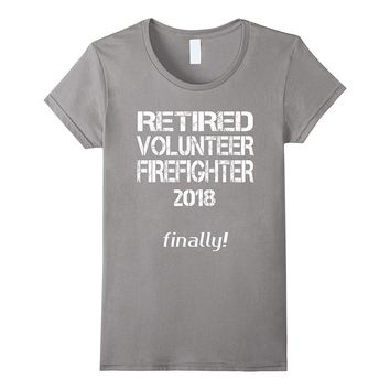 Retired Volunteer Firefighter 2018 Finally Gag Gift T Shirt