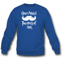 Mustache too much of you sweatshirt crewneck