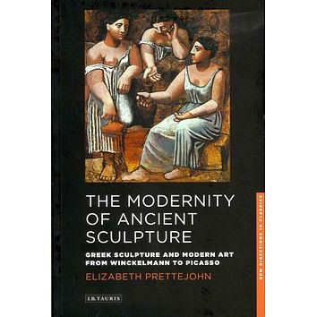 The Modernity of Ancient Sculpture: Greek Sculpture and Modern Art from Winckelmann to Picasso (New Directions in Classics)