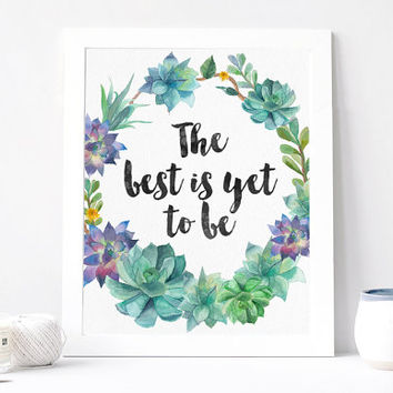 The Best Is Yet To Be Print - The Best Is Yet To Be Quote - Inspirational Quote - Motivational Quote - Inspirational Poster - Succulent