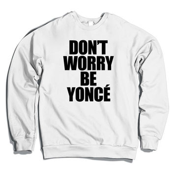 DON'T WORRY BE YONCE Crewneck Sweatshirt