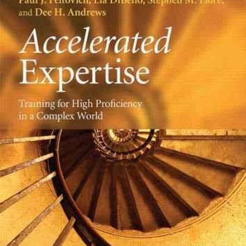 Accelerated Expertise: Training for High Proficiency in a Complex World (Expertise: Research and Applications)