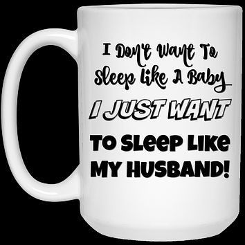 I Don't Want to Sleep Like A Baby I Just Want To Sleep Like My Husband 21504 15 oz. White Mug