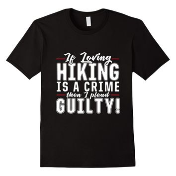 If Loving Hiking Is A Crime I Plead Guilty T-Shirt