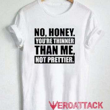 No Honey You're Thinner Than Me Not Prettier T Shirt Size XS,S,M,L,XL,2XL,3XL