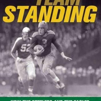 "Last Team Standing: How the Steelers and the Eagles- """"The Steagles""""- Saved Pro Football During World War II"