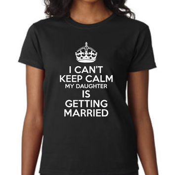 I Can't Keep Calm My Daughters Getting Married Wedding t shirt mother of the bride t shirt fun bridal shirt gift idea wedding gift