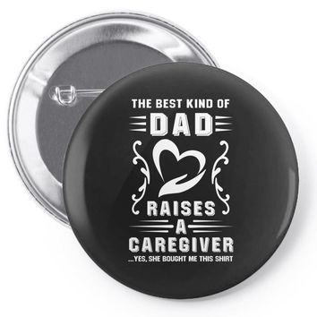 The Best Kind of Dad Raises a Caregiver Yes, She Bought Me This Shirt Pin-back button