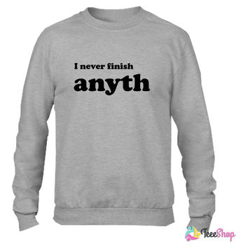 I never finish anyth Crewneck sweatshirtt